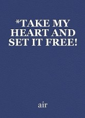 *TAKE MY HEART AND SET IT FREE!