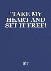 *TAKE MY HEART AND SET IT FREE!