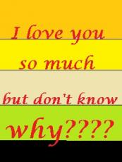 I love you so much but don't know WHY???