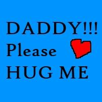 DADDY!! Please HUG ME