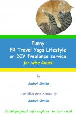 Funny PR Travel Yoga Lifestyle or DIY freelance service for wise Angel, translation from Russian by  Andrei Shaiko  (Autobiographical self-employer business-book) 45 page