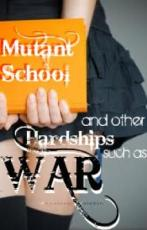 Mutant School and Other Hardships, such as WAR!