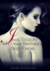 I was Sold to My Dead Brother's Best Friend - (COMPLETED)