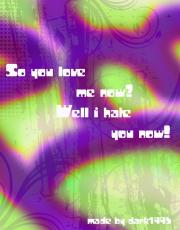 So you love me now?- Well i hate you now!