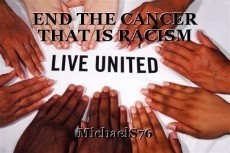 END THE CANCER THAT IS RACISM