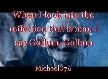 When I look into the reflection that is man I say Gollum, Gollum