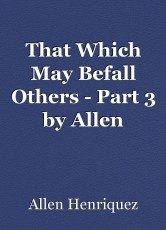That Which May Befall Others - Part 3 by Allen Henriquez