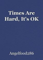 Times Are Hard, It's OK