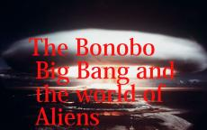 THE BONOBO BIG BANG AND THE WORLD OF ALIENS: