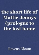the short life of Mattie Jennys (prologue to the lost home