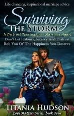 Surviving The Storm : Is Distrust Tearing Your Marriage Apart? (Don't Let Jealousy, Secrecy And Distrust Rob You Of The Happiness You Deserve) (Love Matters Series, Book Four)