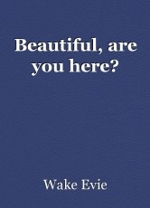 Beautiful, are you here?