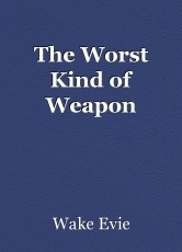 The Worst Kind of Weapon