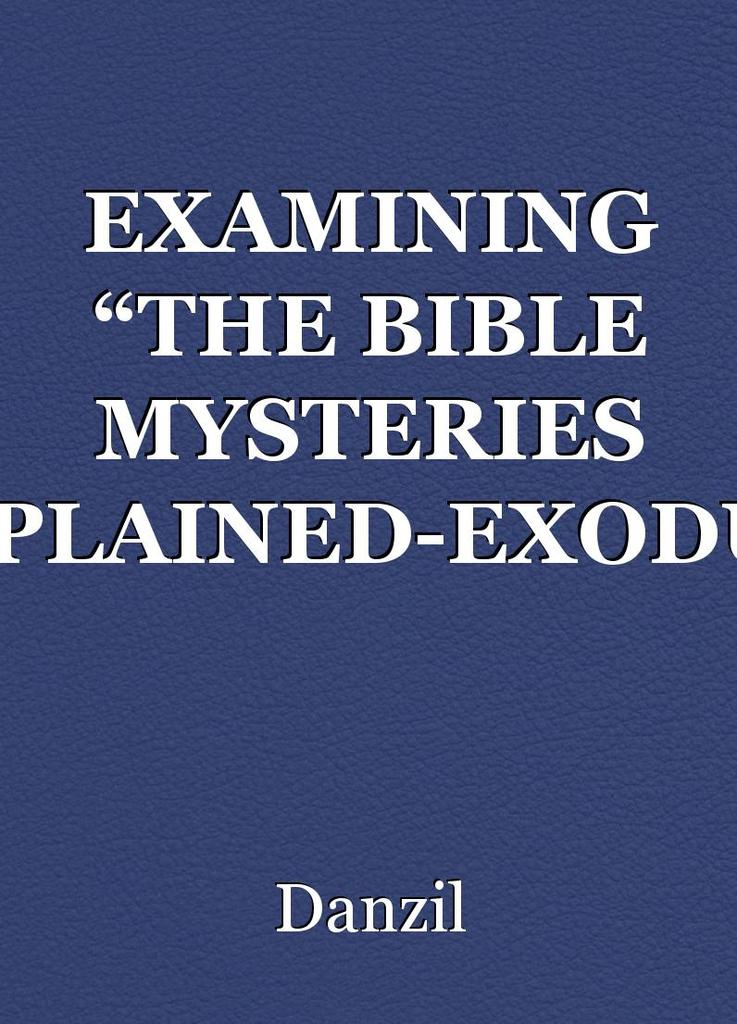 "EXAMINING ""THE BIBLE MYSTERIES EXPLAINED-EXODUS"" A"