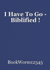 I Have To Go - Biblified !