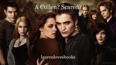 A Cullen? Scared?