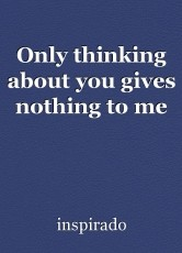 Only thinking about you gives nothing to me