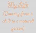 My Life (journey from a child to a matured person)