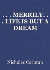 . . . MERRILY, . . LIFE IS BUT A DREAM