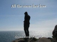 All the more her loss