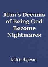 Man's Dreams of Being God Become Nightmares