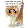 """I Dream of Coffee With The Dark Brown Hue""!"