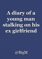 A diary of a young man stalking on his ex girlfriend