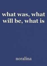 what was, what will be, what is