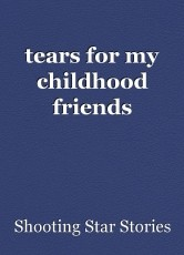tears for my childhood friends