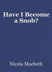 Have I Become a Snob?