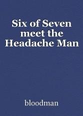 Six of Seven meet the Headache Man