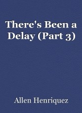 There's Been a Delay (Part 3)