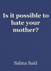 Is it possible to hate your mother?