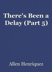 There's Been a Delay (Part 5)