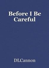 Before I Be Careful