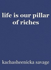life is our pillar of riches