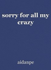 sorry for all my crazy