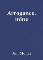Arrogance, mine
