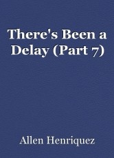 There's Been a Delay (Part 7)