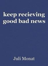 keep recieving good bad news