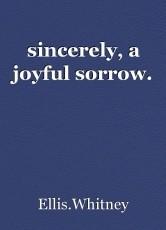 sincerely, a joyful sorrow.