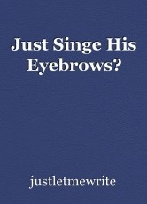 Just Singe His Eyebrows?