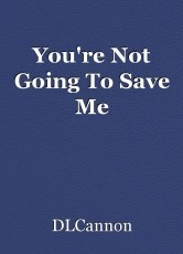 You're Not Going To Save Me