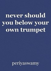 never should you below your own trumpet