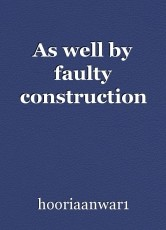 As well by faulty construction