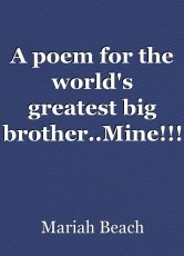 A poem for the world's greatest big brother..Mine!!!