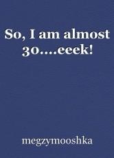 So, I am almost 30....eeek!