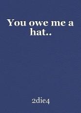 You owe me a hat..