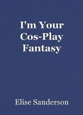 I'm Your Cos-Play Fantasy