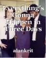 Everything's Gonna Happen in Three Days